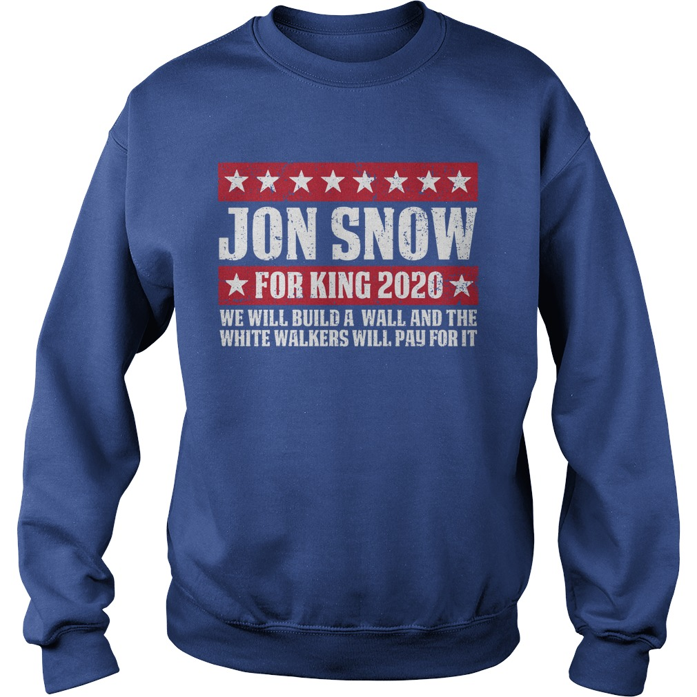 Jon snow for king 2020 we will build a wall shirt sweat shirt