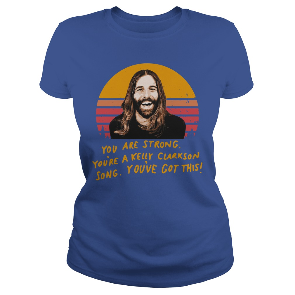 Jonathan Van Ness You are strong you're a Kelly Clarkson song shirt lady tee