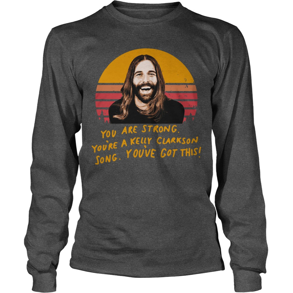 Jonathan Van Ness You are strong you're a Kelly Clarkson song shirt unisex longsleeve tee
