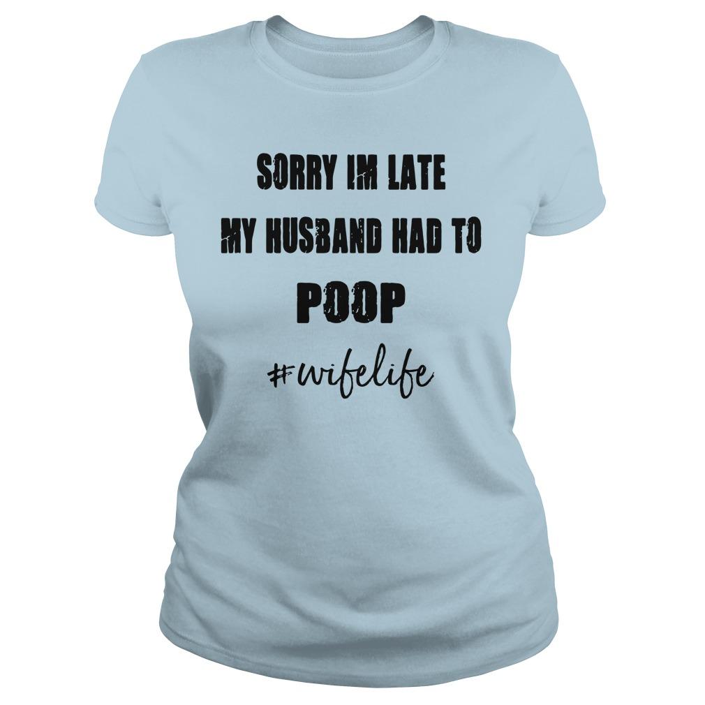 Sorry I'm late my Husband had to poop wifelife shirt lady tee