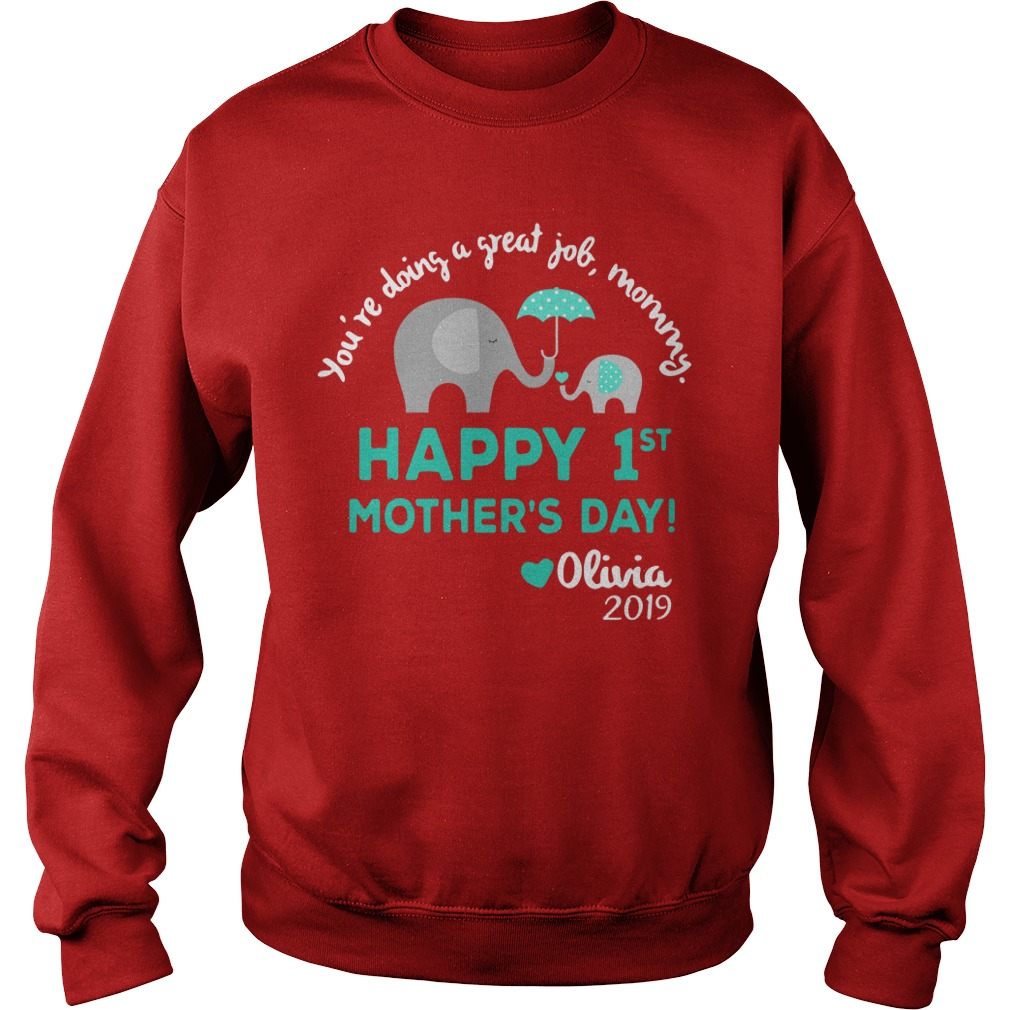 Youre doing a great job mommy Happy 1st mothers day Olivia 2019 shirt sweat shirt