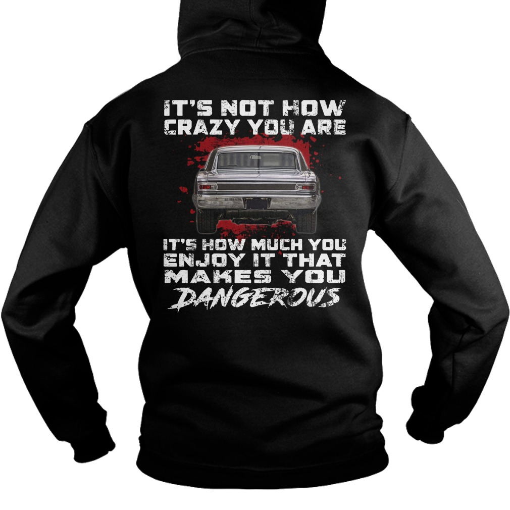 1966 Chevrolet Chevelles It's not how crazy you are It's how much you enjoy it that makes you dangerous shirt hoodie