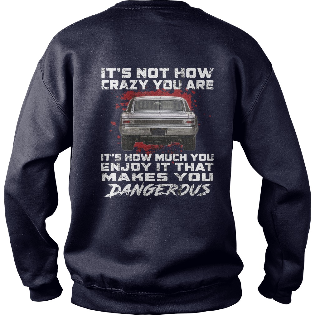 1966 Chevrolet Chevelles It's not how crazy you are It's how much you enjoy it that makes you dangerous shirt sweat shirt