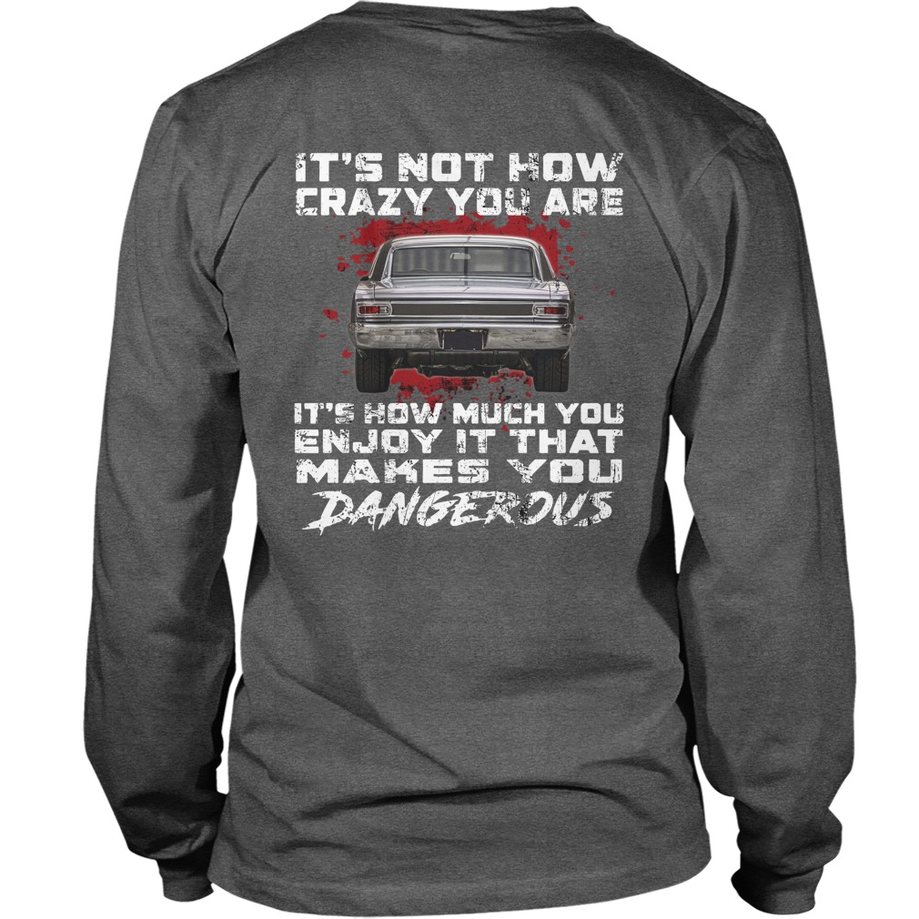 1966 Chevrolet Chevelles It's not how crazy you are It's how much you enjoy it that makes you dangerous shirt unisex longsleeve tee