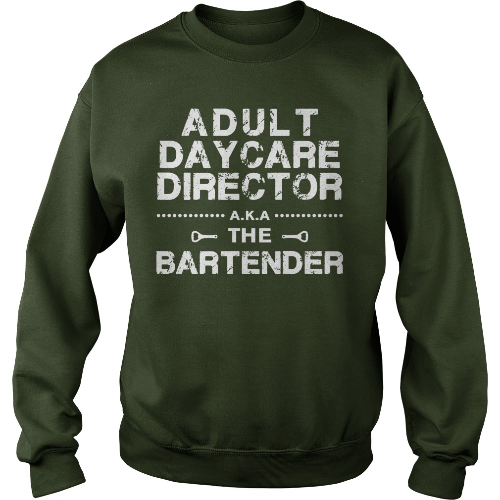 Adult Daycare Director a.k.a. The Bartender shirt sweat shirt