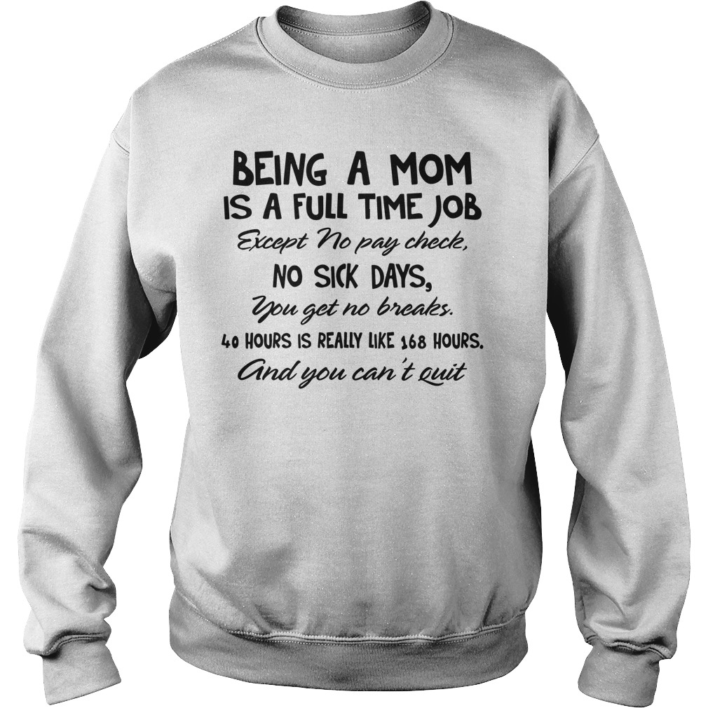 Being a mom is a full time job except no pay check, no sick days you get no breaks shirt sweat shirt