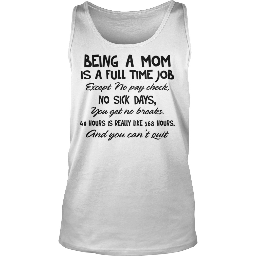 Being a mom is a full time job except no pay check, no sick days you get no breaks shirt unisex tank top