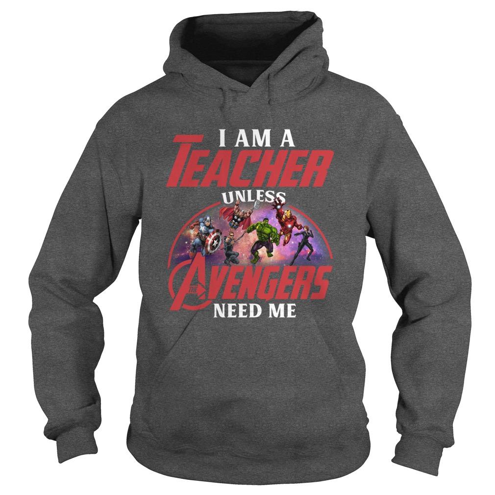 I am a teacher unless the Avengers need me shirt hoodie