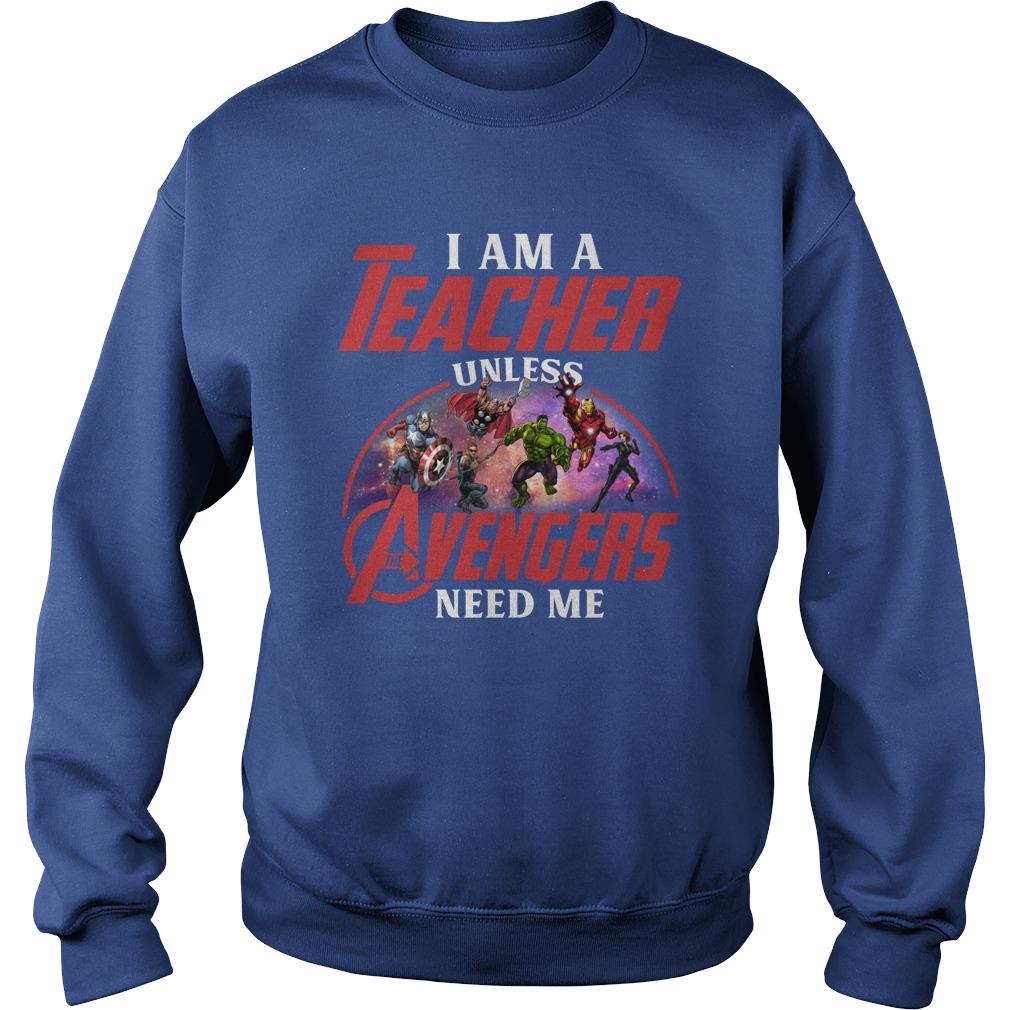 I am a teacher unless the Avengers need me shirt sweat shirt