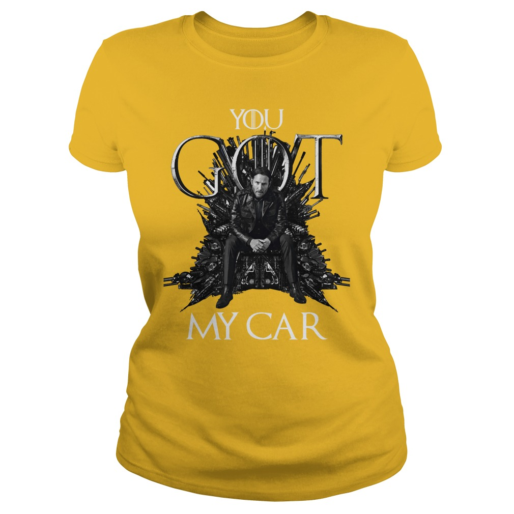 John Wick Game Of Thrones you Got my car shirt lady tee