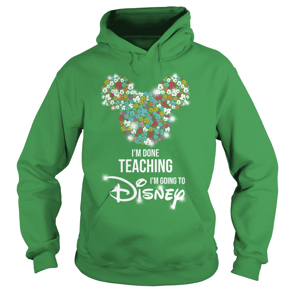 Mickey Mouse I'm done teaching i'm going to Disney shirt hoodie