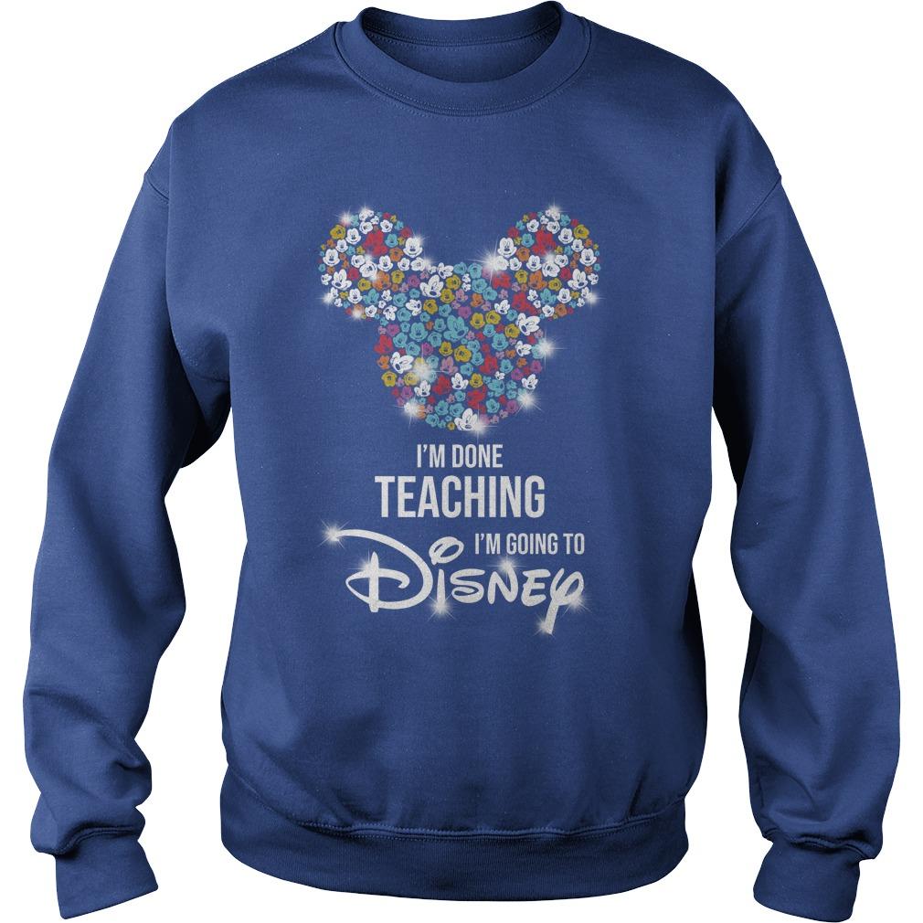 Mickey Mouse I'm done teaching i'm going to Disney shirt sweat shirt