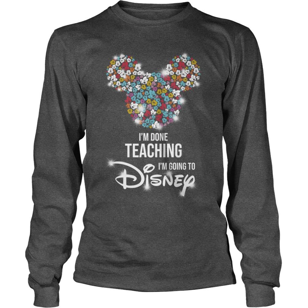 Mickey Mouse I'm done teaching i'm going to Disney shirt unisex longsleeve tee