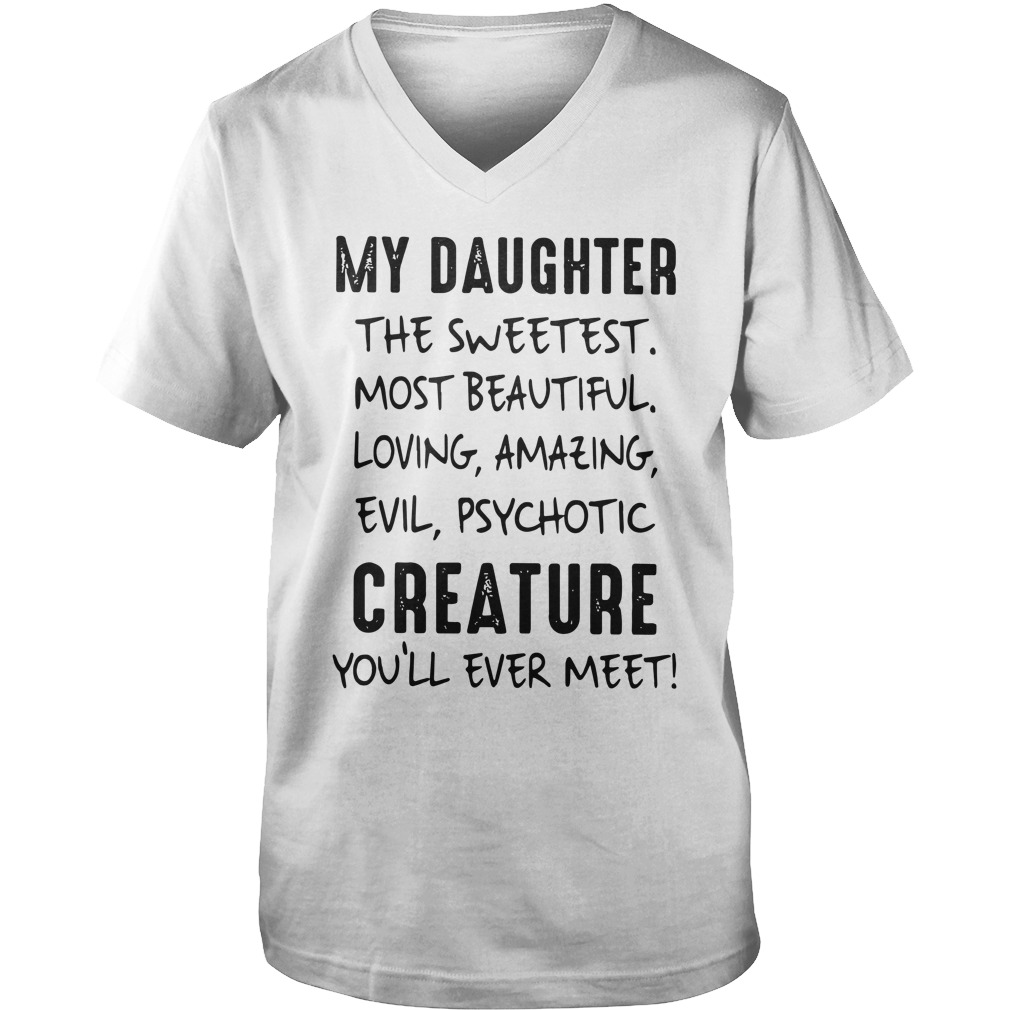 My Daughter The Sweetest Most Beautiful Loving Amazing Evil Psychotic Creature You'll Ever Meet shirt guy v-neck