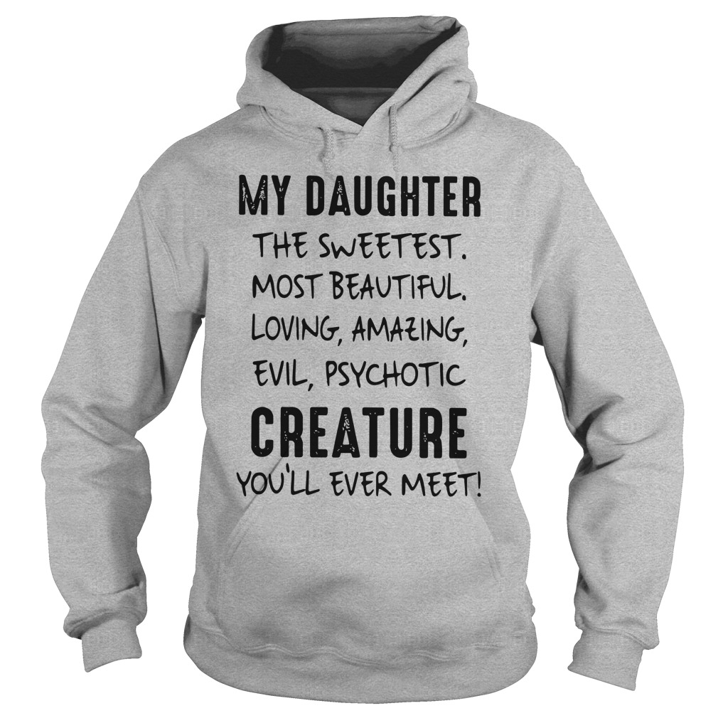My Daughter The Sweetest Most Beautiful Loving Amazing Evil Psychotic Creature You'll Ever Meet shirt hoodie