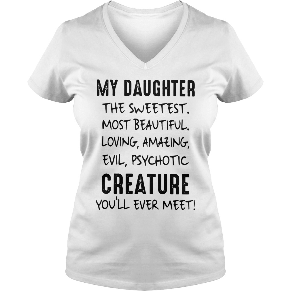 My Daughter The Sweetest Most Beautiful Loving Amazing Evil Psychotic Creature You'll Ever Meet shirt lady v-neck