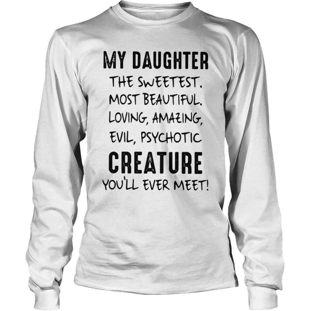 My Daughter The Sweetest Most Beautiful Loving Amazing Evil Psychotic Creature You'll Ever Meet shirt unisex longsleeve tee