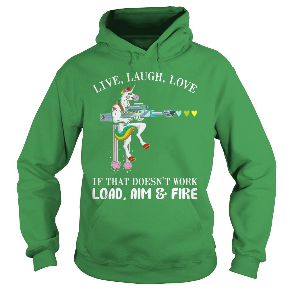 Unicorn Live laugh love if that doesn't work load aim and fire shirt hoodie