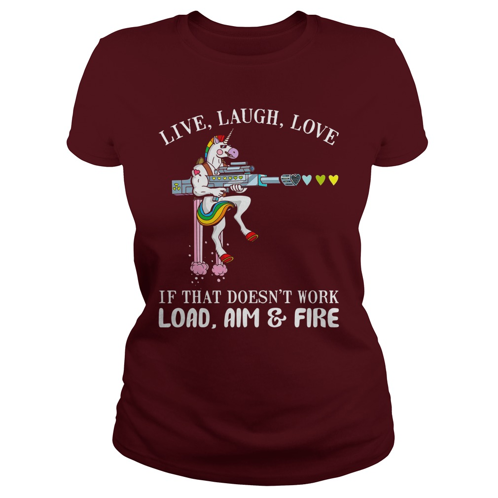 Unicorn Live laugh love if that doesn't work load aim and fire shirt lady tee