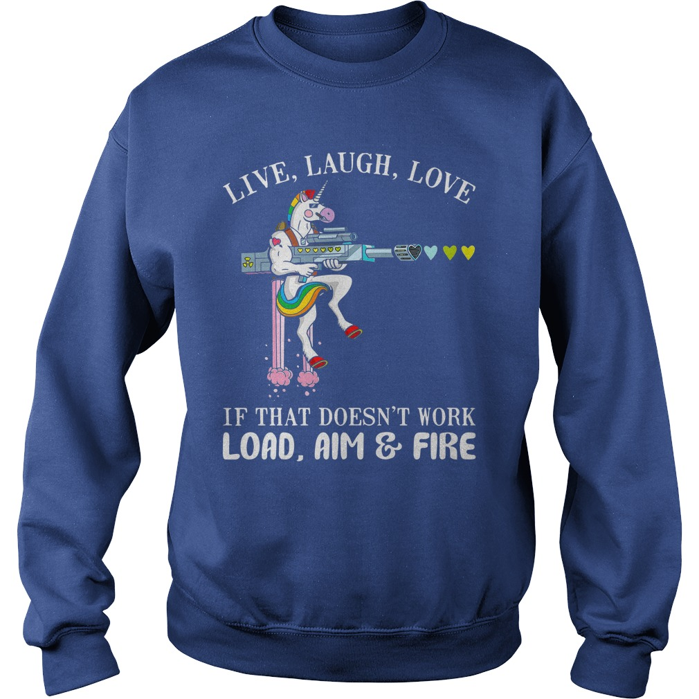 Unicorn Live laugh love if that doesn't work load aim and fire shirt sweat shirt