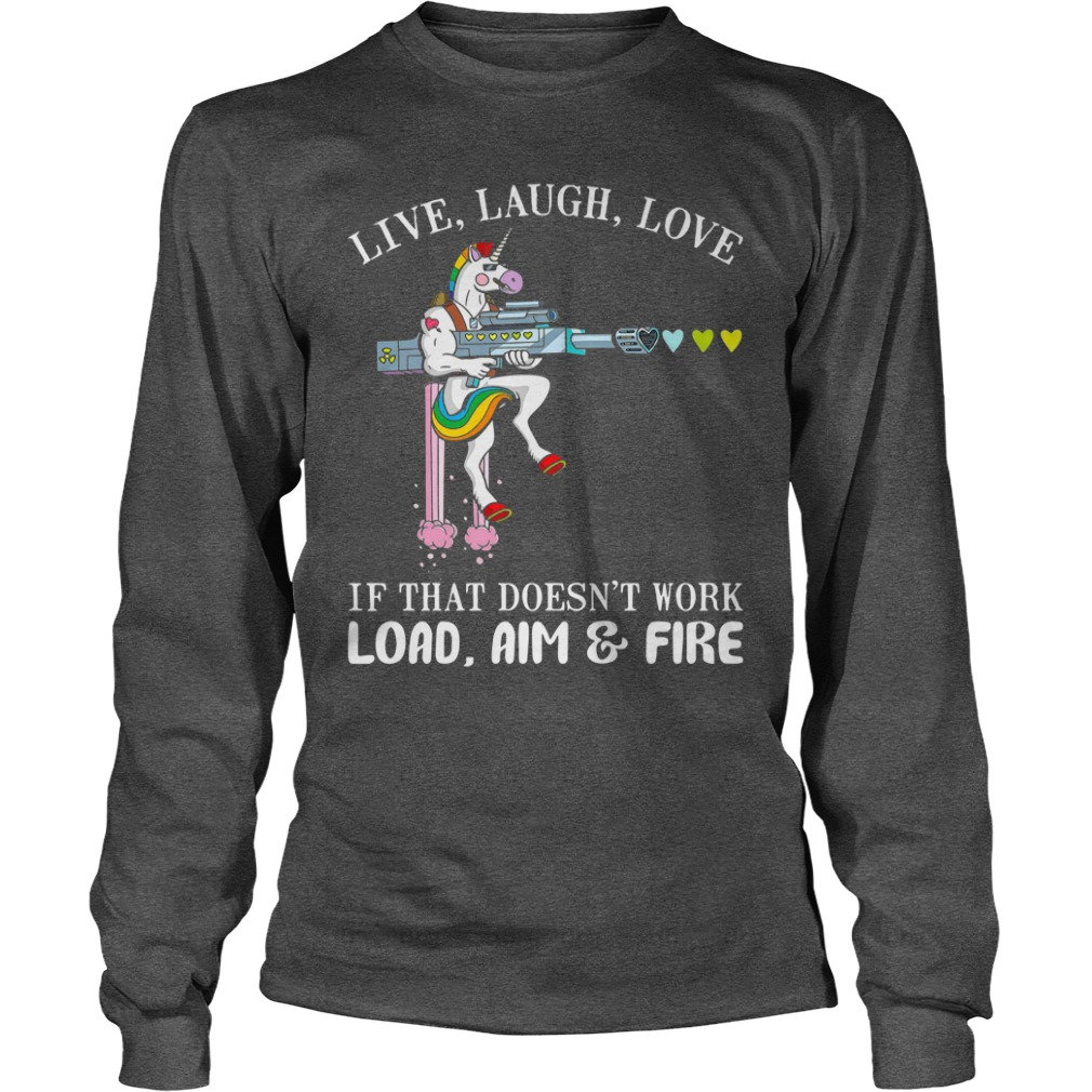 Unicorn Live laugh love if that doesn't work load aim and fire shirt unisex longsleeve tee