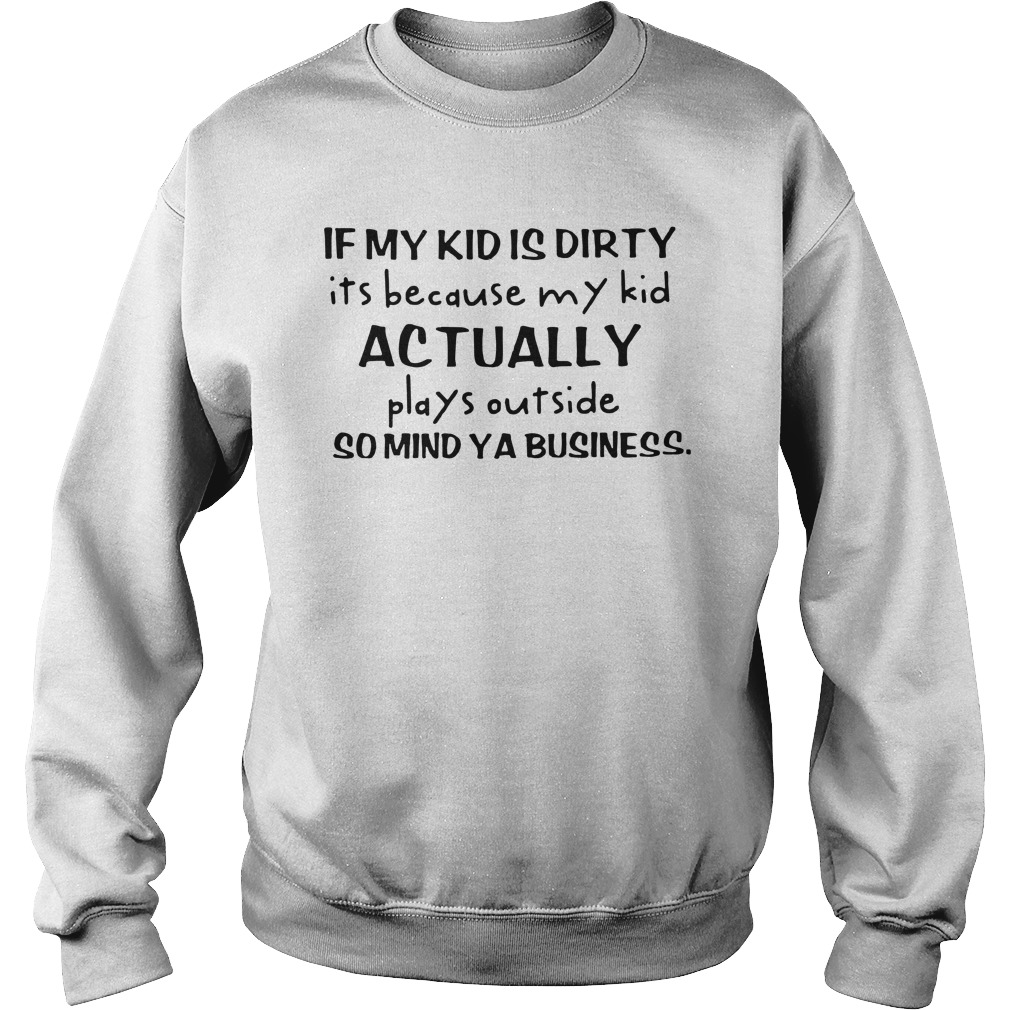 if my kid is dirty its because my kid actually plays outside solid ya business shirt sweat shirt