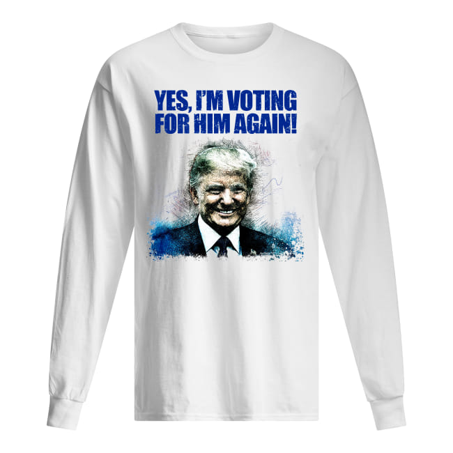 Donald Trump Yes I'm Voting For Him Again Shirt men's long sleeved t-shirt