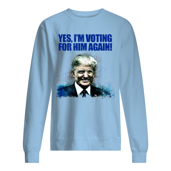 Donald Trump Yes I'm Voting For Him Again Shirt unisex sweatshirt