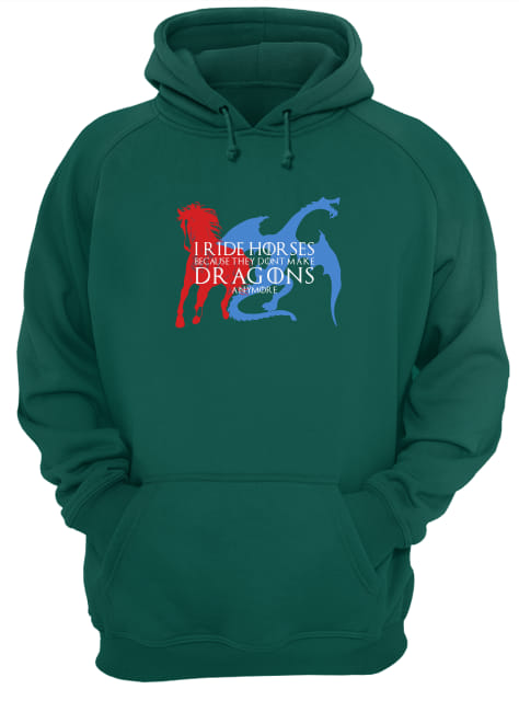 GOT I ride horses because they don't make Dragons anymore shirt unisex hoodie