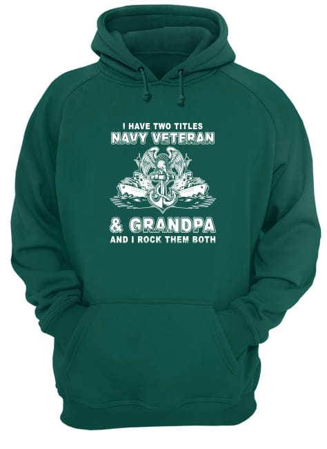 I have two titles Navy veteran and Grandpa and I rock them both shirt unisex hoodie