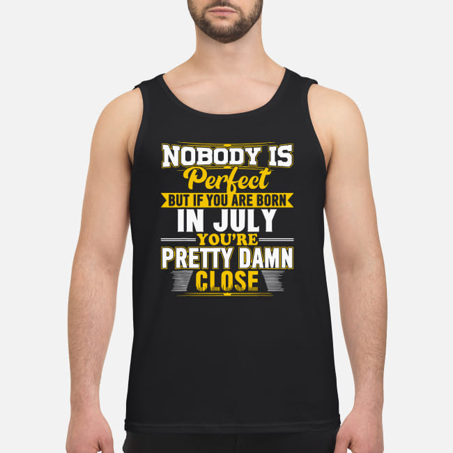 Nobody is perfect but if you are born in July you's re pretty damn close shirt men's tank top