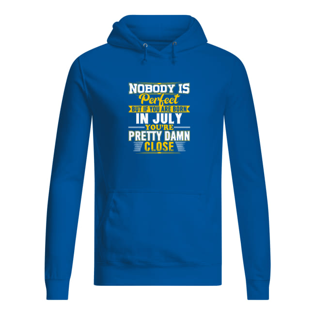 Nobody is perfect but if you are born in July you's re pretty damn close shirt women's hoodie