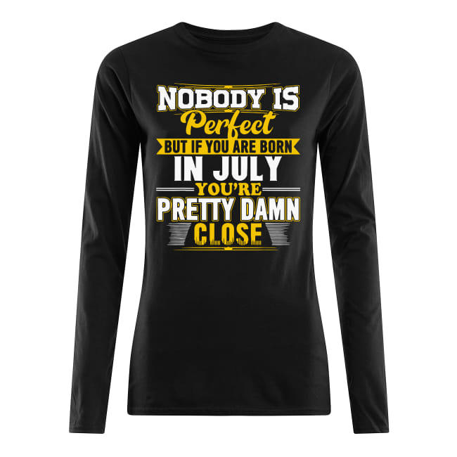Nobody is perfect but if you are born in July you's re pretty damn close shirt women's long sleeved t-shirt