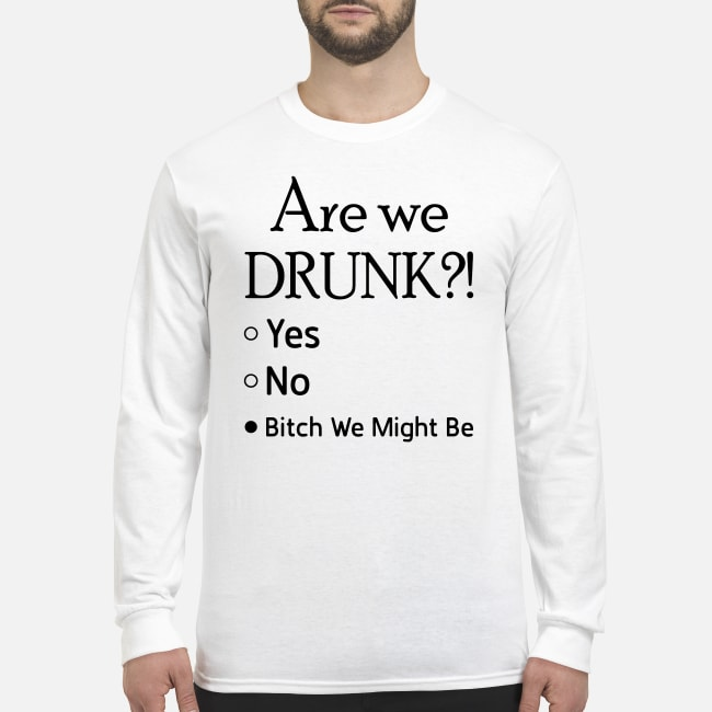 Are we drunk bitch we might be shirt men's long sleeved t-shirt
