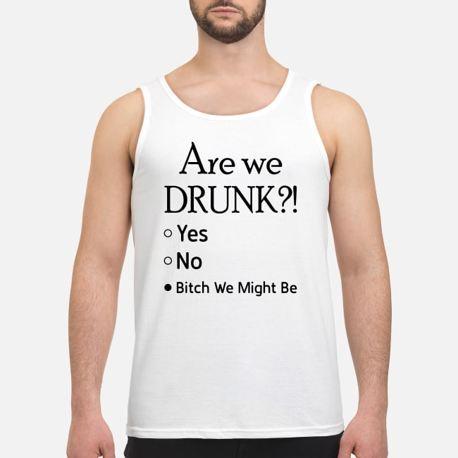 Are we drunk bitch we might be shirt men's tank top