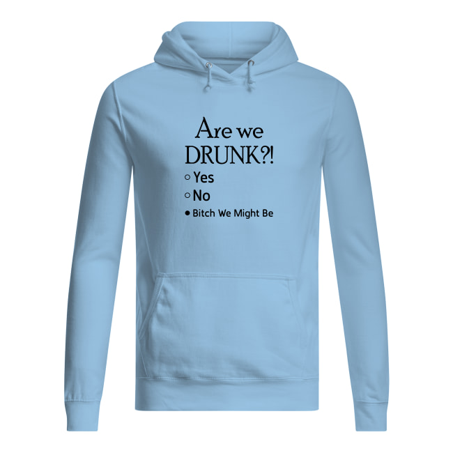 Are we drunk bitch we might be shirt women's hoodie