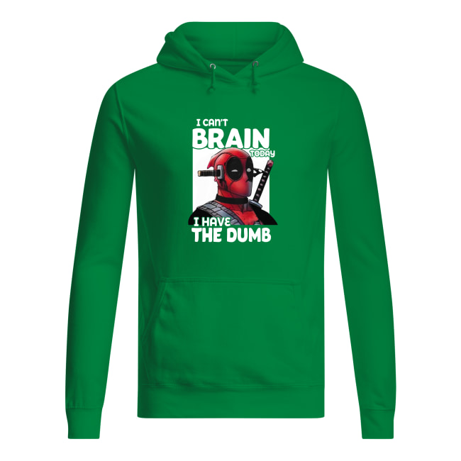 Deadpool I can't brain today I have the dumb shirt women's hoodie