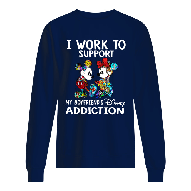 I work to support my boyfriend's disney addiction shirt unisex sweatshirt