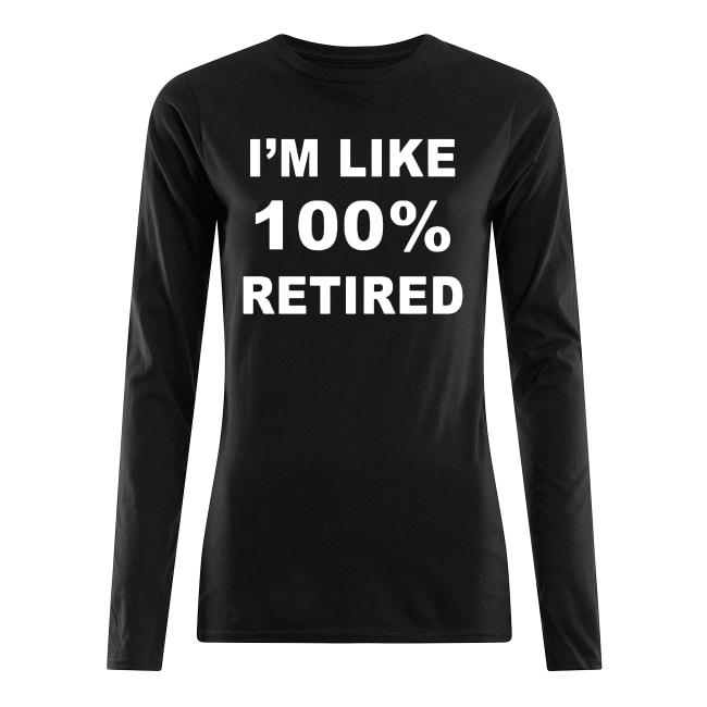 I'm like 100% retired shirt women's long sleeved t-shirt