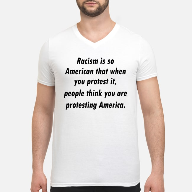 Racism is so American that when you protest it people think you are protesting America shirt Men's V-Neck T-Shirt
