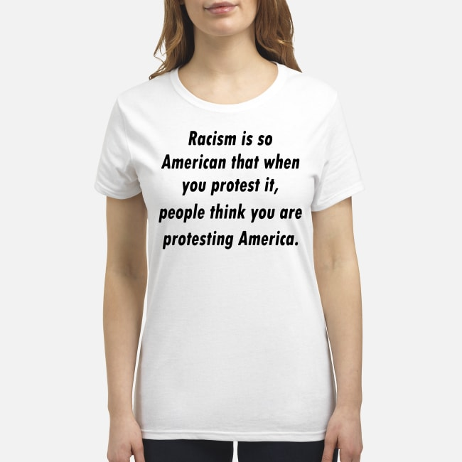 Racism is so American that when you protest it people think you are protesting America shirt Premium Women's T-Shirt