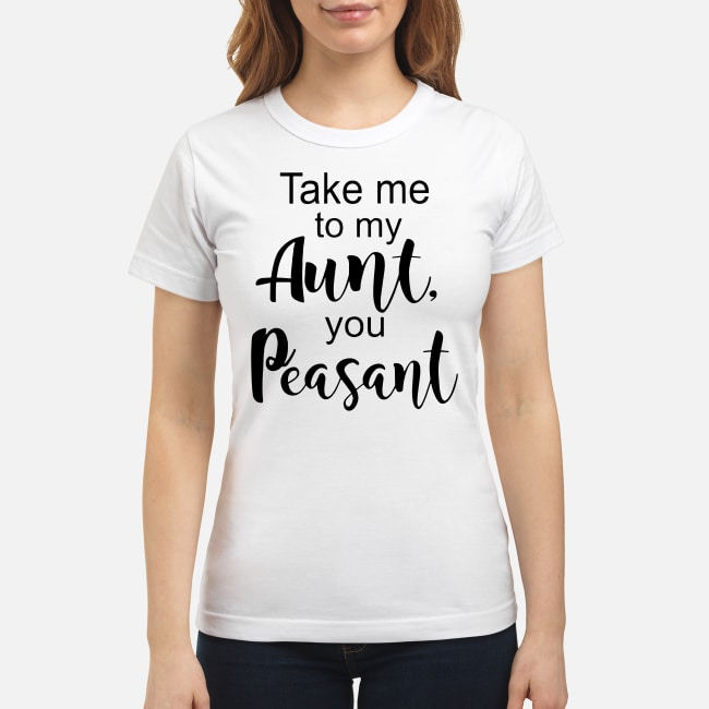 Take me to my Aunt, you Peasant shirt classic women's t-shirt