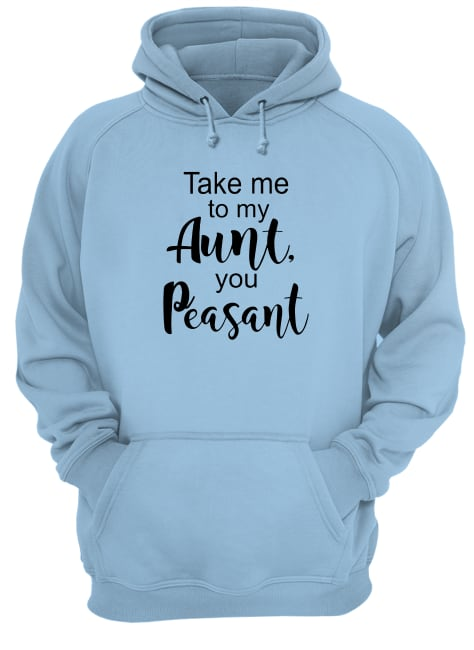 Take me to my Aunt, you Peasant shirt unisex hoodie