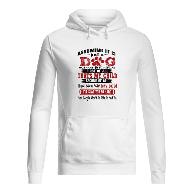 Assuming I'm just a dog was your first mistake first of all That's my child shirt women's hoodie