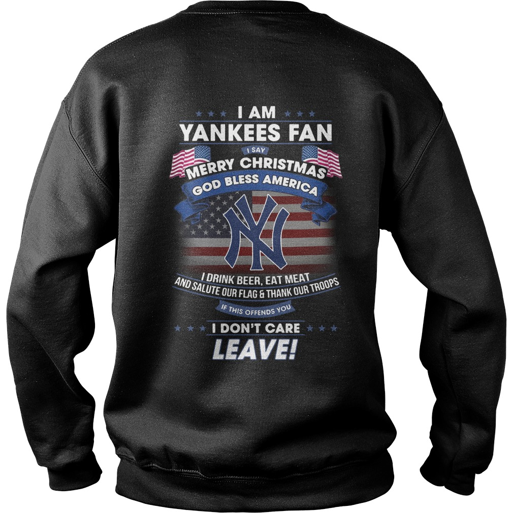 I am Yankees fan i say merry christmas God bless America i drink beer eat meet shirt sweat shirt