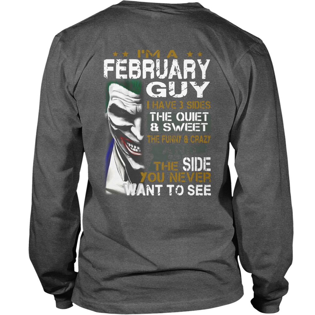 I'm a February guy have 3 sides quiet & sweet funny & crazy and the side you never want to see Joker shirt unisex longsleeve tee