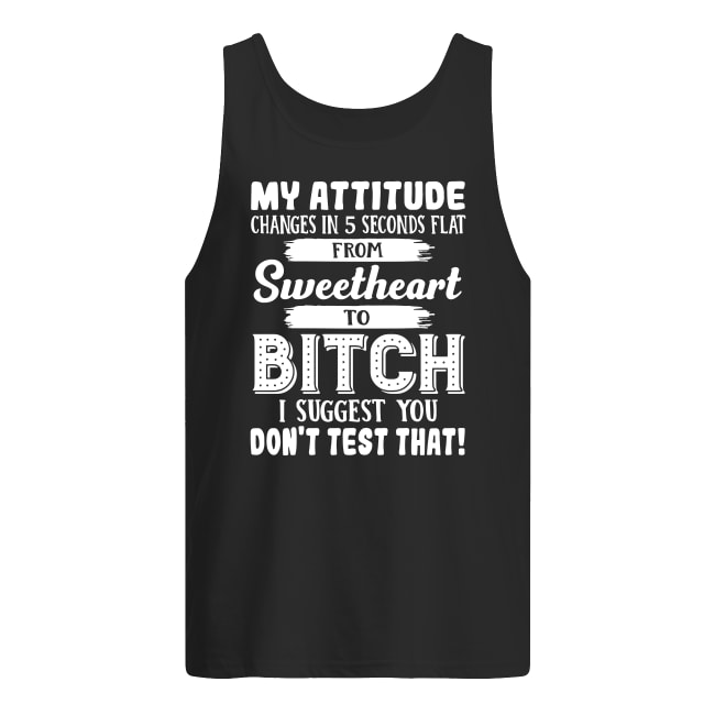 My attitude changes in 5 seconds flat from sweetheart to bitch shirt men's tank top