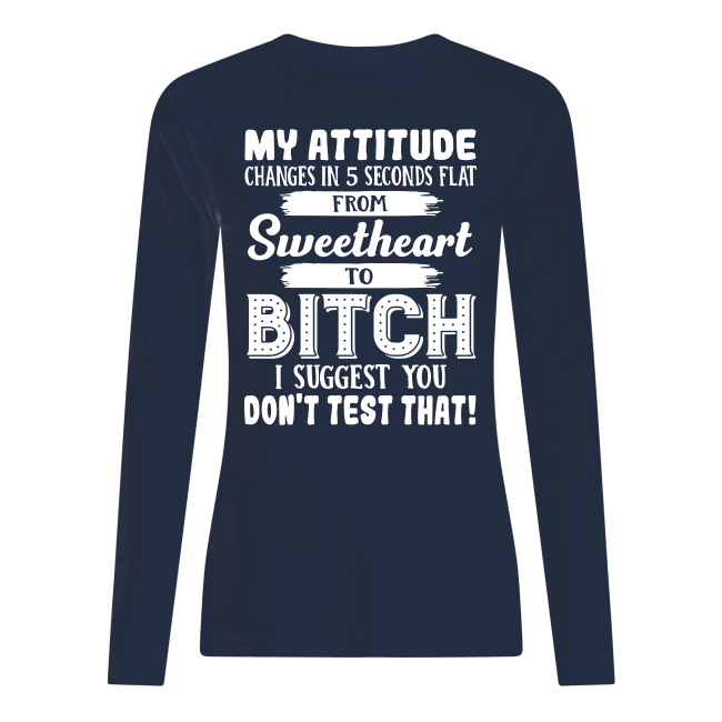 My attitude changes in 5 seconds flat from sweetheart to bitch shirt women's longsleeved tee