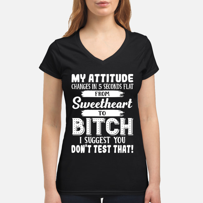 My attitude changes in 5 seconds flat from sweetheart to bitch shirt women's v-neck t-shirt