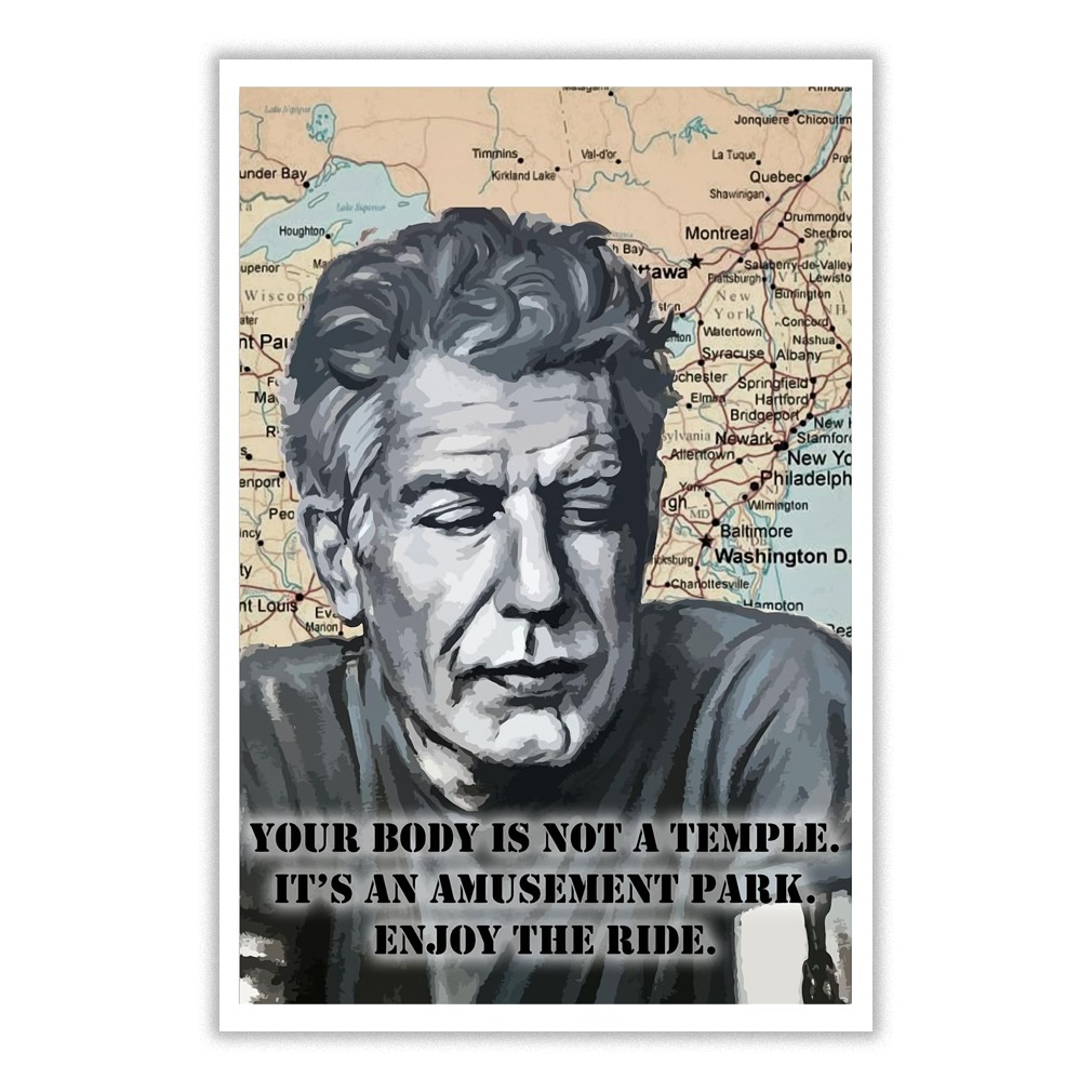 Your body is not a temple, it's an amusement park. Enjoy the ride - Anthony Bourdain poster
